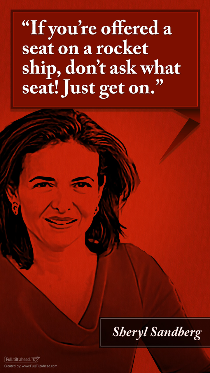 Sheryl Sandberg : If You're Offered a Seat on a Rocket Ship, Don't Ask What Seat! Just get on.